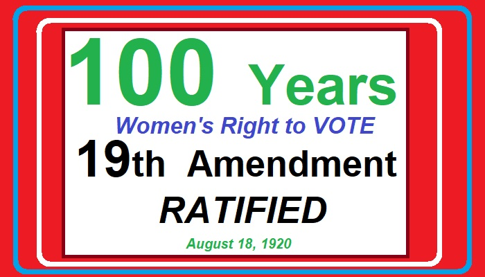 100 Yeras - Women's Right to Vote - 19th Amendment RATIFIED Agust 18, 1920.